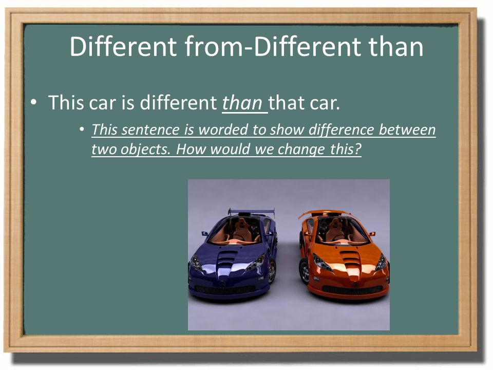 Different from-Different than This car is different than that car. This sentence is worded to show difference between two objects. How would we change