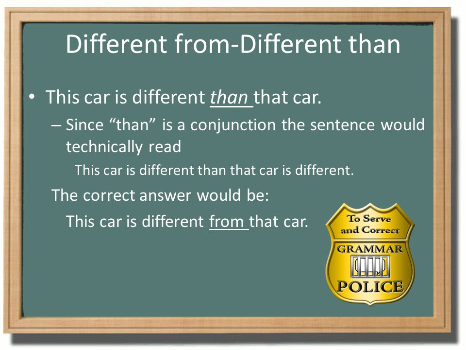 """Different from-Different than This car is different than that car. – Since """"than"""" is a conjunction the sentence would technically read This car is dif"""