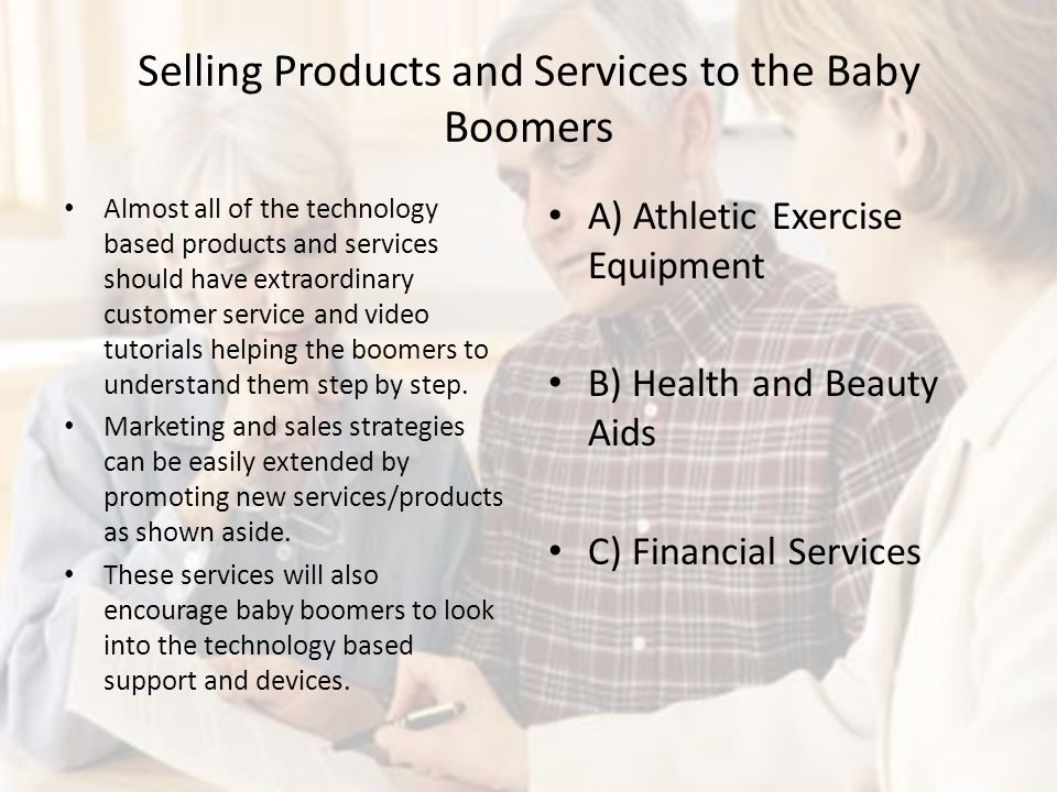 Selling Products and Services to the Baby Boomers Almost all of the technology based products and services should have extraordinary customer service and video tutorials helping the boomers to understand them step by step.