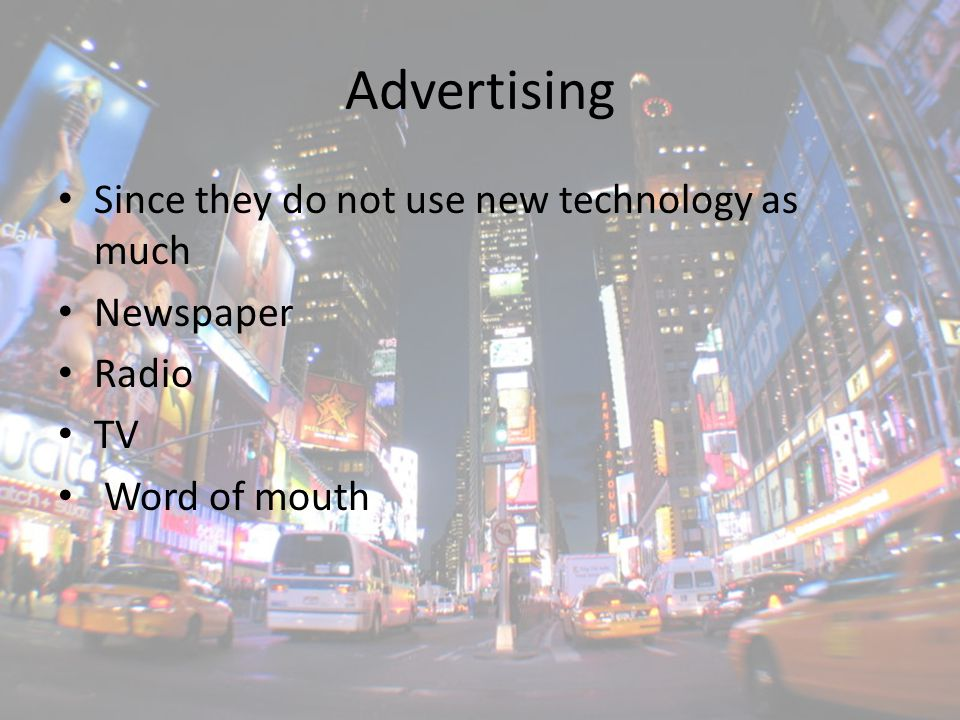 Advertising Since they do not use new technology as much Newspaper Radio TV Word of mouth