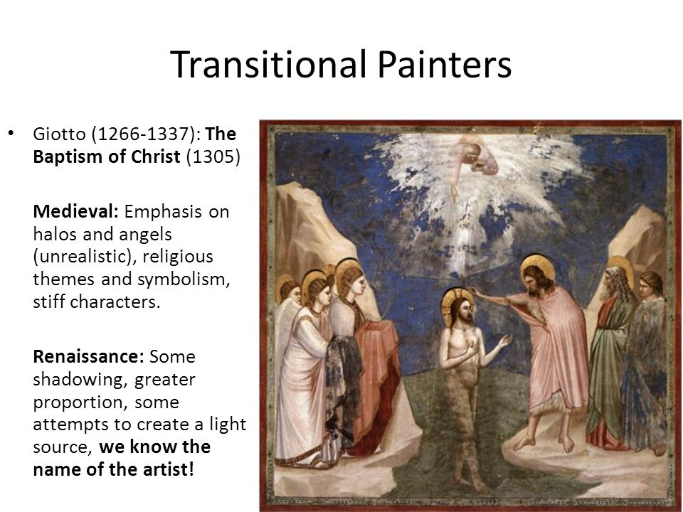 Transitional Painters Giotto (1266-1337): The Baptism of Christ (1305) Medieval: Emphasis on halos and angels (unrealistic), religious themes and symb