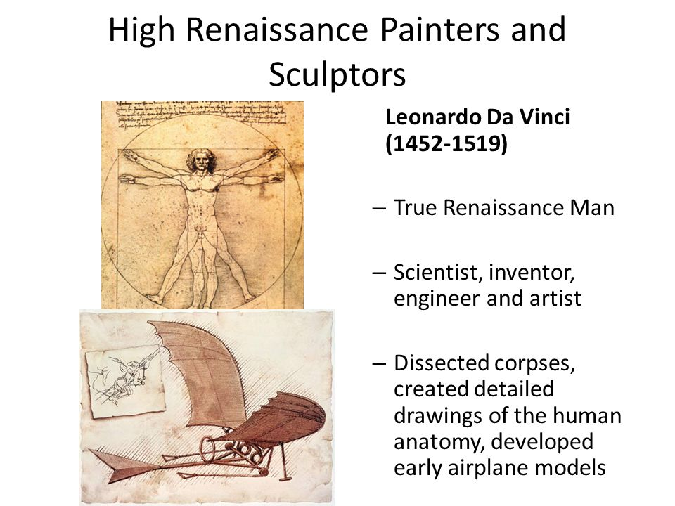 High Renaissance Painters and Sculptors Leonardo Da Vinci (1452-1519) – True Renaissance Man – Scientist, inventor, engineer and artist – Dissected corpses, created detailed drawings of the human anatomy, developed early airplane models