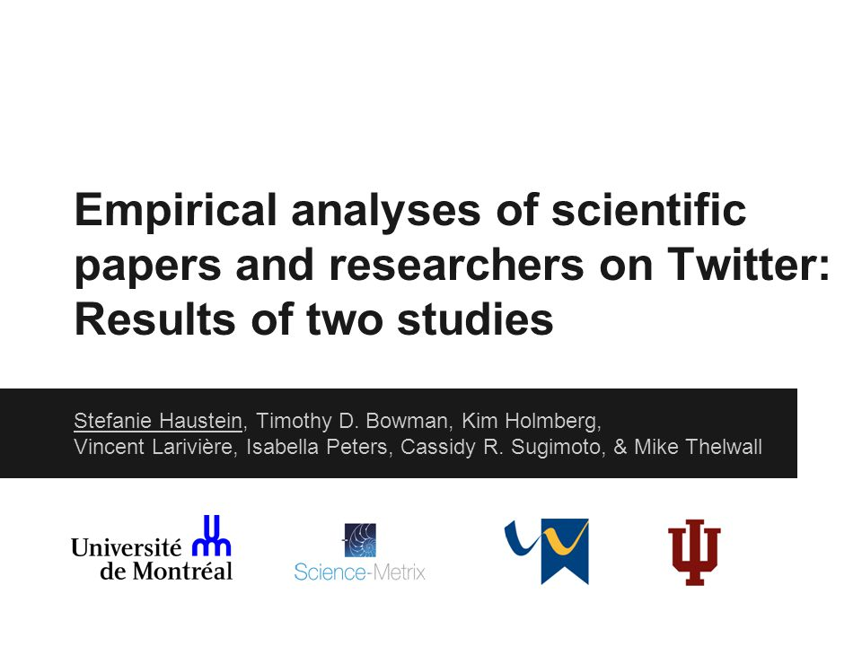 Empirical analyses of scientific papers and researchers on Twitter: Results of two studies Stefanie Haustein, Timothy D. Bowman, Kim Holmberg, Vincent