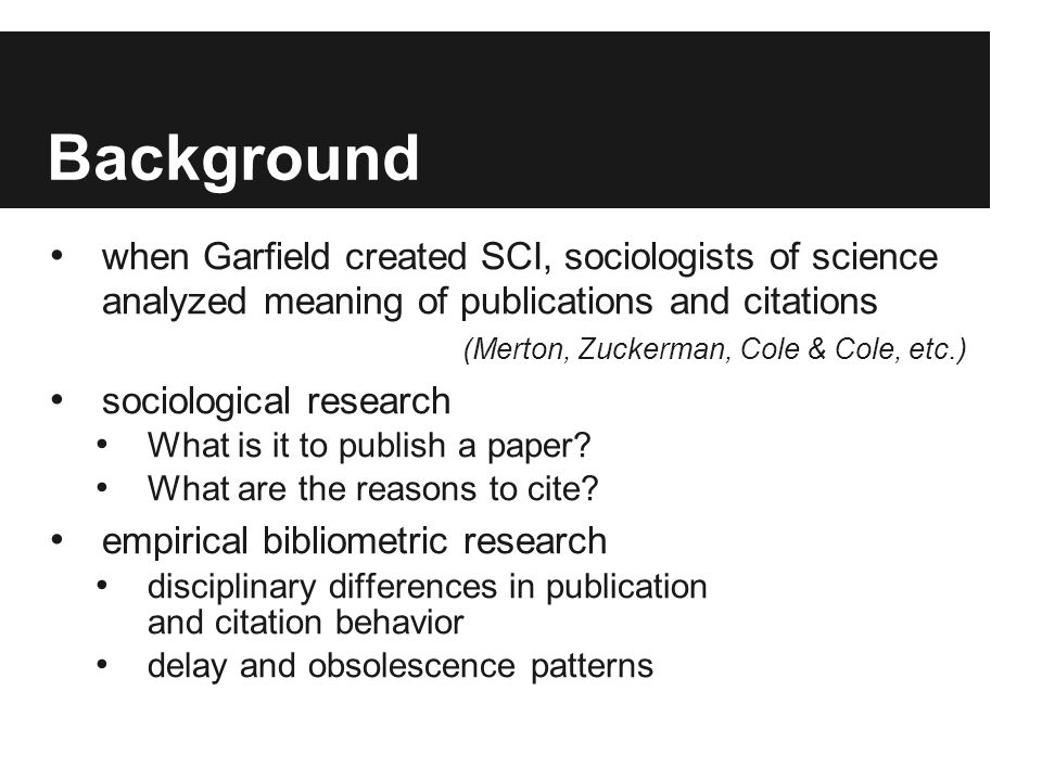 Background when Garfield created SCI, sociologists of science analyzed meaning of publications and citations (Merton, Zuckerman, Cole & Cole, etc.) so