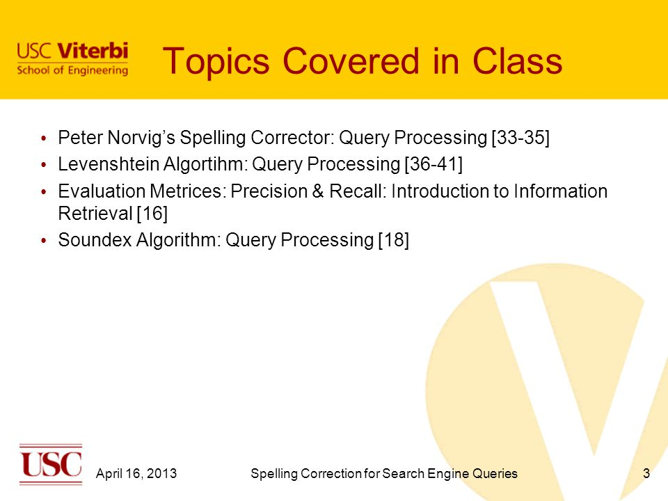 3 Topics Covered in Class Peter Norvig's Spelling Corrector: Query Processing [33-35] Levenshtein Algortihm: Query Processing [36-41] Evaluation Metrices: Precision & Recall: Introduction to Information Retrieval [16] Soundex Algorithm: Query Processing [18] April 16, 2013Spelling Correction for Search Engine Queries