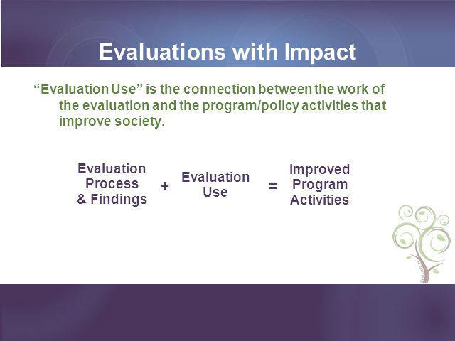 """Evaluations with Impact """"Evaluation Use"""" is the connection between the work of the evaluation and the program/policy activities that improve society."""
