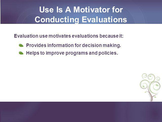 Use Is A Motivator for Conducting Evaluations Evaluation use motivates evaluations because it: Provides information for decision making. Helps to impr