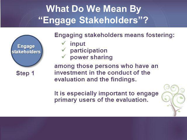 """What Do We Mean By """"Engage Stakeholders""""? Engage stakeholders Step 1 Engaging stakeholders means fostering: input participation power sharing among th"""
