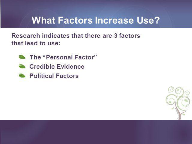 """What Factors Increase Use? Research indicates that there are 3 factors that lead to use: The """"Personal Factor"""" Credible Evidence Political Factors"""