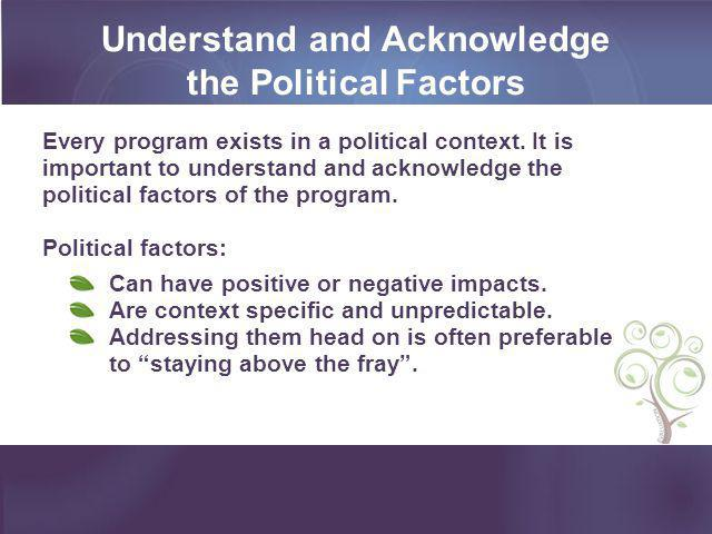 Understand and Acknowledge the Political Factors Every program exists in a political context. It is important to understand and acknowledge the politi