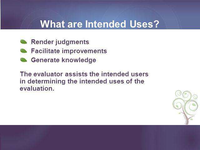 What are Intended Uses? Render judgments Facilitate improvements Generate knowledge The evaluator assists the intended users in determining the intend