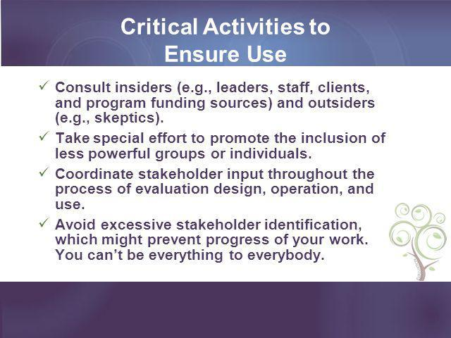 Critical Activities to Ensure Use Consult insiders (e.g., leaders, staff, clients, and program funding sources) and outsiders (e.g., skeptics). Take s