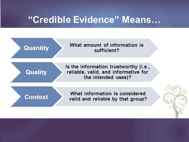 """""""Credible Evidence"""" Means… Quantity What amount of information is sufficient? Quality Is the information trustworthy (i.e., reliable, valid, and infor"""