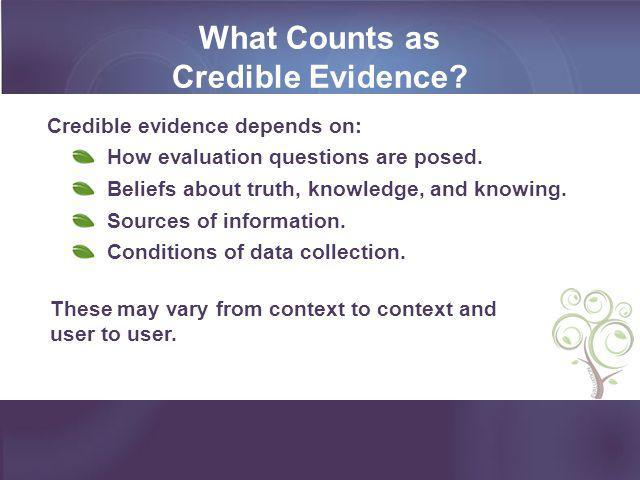 What Counts as Credible Evidence? Credible evidence depends on: How evaluation questions are posed. Beliefs about truth, knowledge, and knowing. Sourc