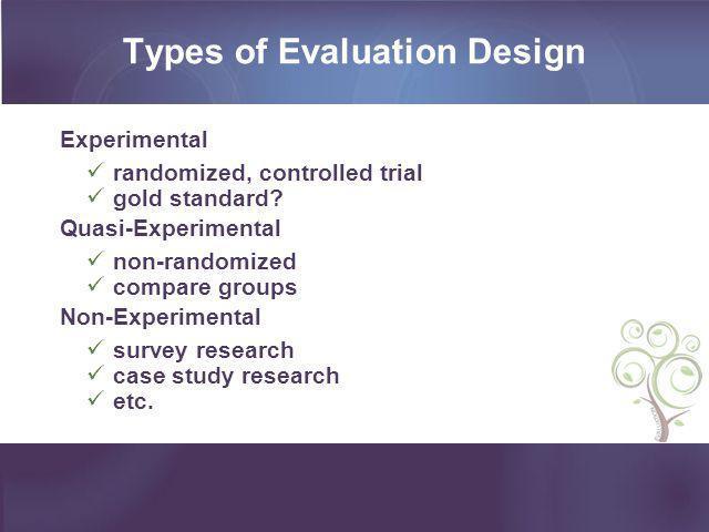 Types of Evaluation Design Experimental randomized, controlled trial gold standard? Quasi-Experimental non-randomized compare groups Non-Experimental