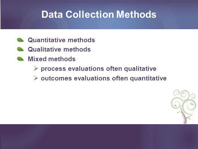 Data Collection Methods Quantitative methods Qualitative methods Mixed methods  process evaluations often qualitative  outcomes evaluations often qu