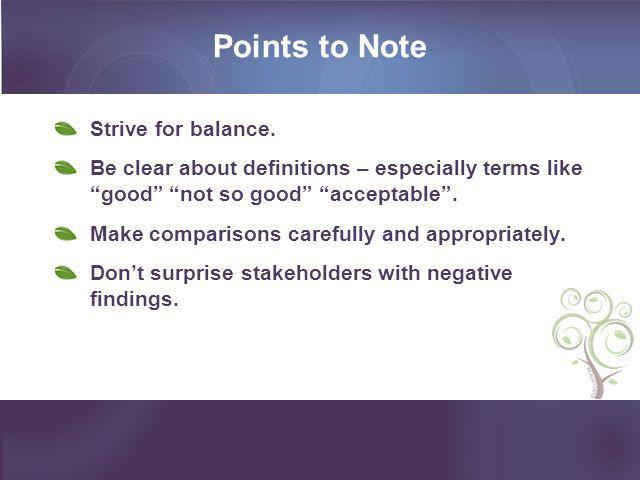 """Points to Note Strive for balance. Be clear about definitions – especially terms like """"good"""" """"not so good"""" """"acceptable"""". Make comparisons carefully an"""