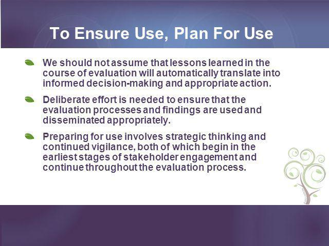 To Ensure Use, Plan For Use We should not assume that lessons learned in the course of evaluation will automatically translate into informed decision-