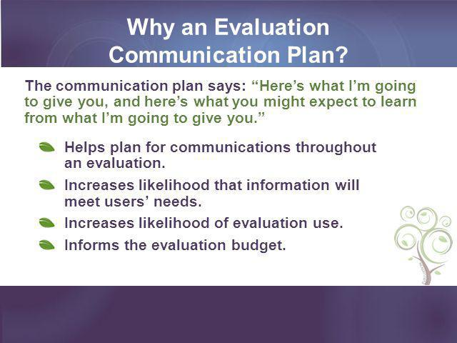 Why an Evaluation Communication Plan? Helps plan for communications throughout an evaluation. Increases likelihood that information will meet users' n