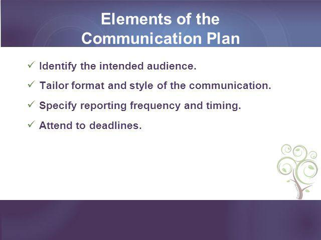 Elements of the Communication Plan Identify the intended audience. Tailor format and style of the communication. Specify reporting frequency and timin