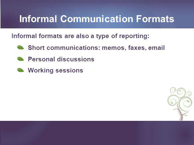 Informal Communication Formats Informal formats are also a type of reporting: Short communications: memos, faxes, email Personal discussions Working s