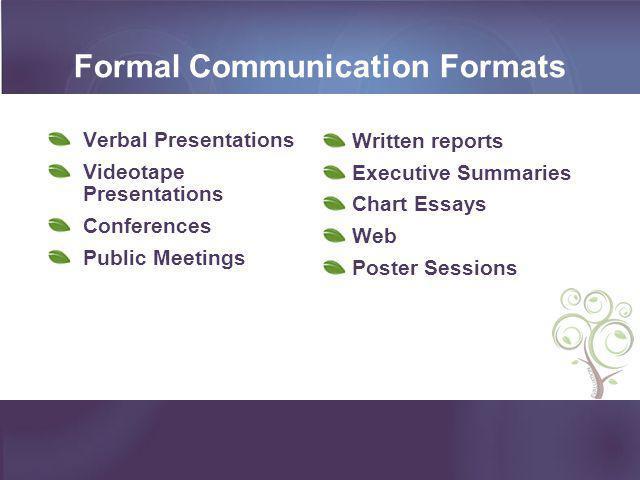 Formal Communication Formats Verbal Presentations Videotape Presentations Conferences Public Meetings Written reports Executive Summaries Chart Essays