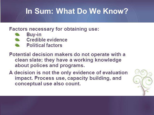 In Sum: What Do We Know? Factors necessary for obtaining use: Buy-in Credible evidence Political factors Potential decision makers do not operate with