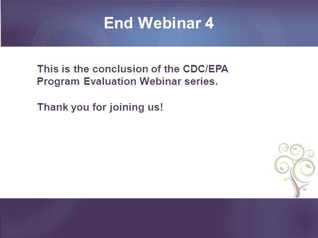 End Webinar 4 This is the conclusion of the CDC/EPA Program Evaluation Webinar series. Thank you for joining us!