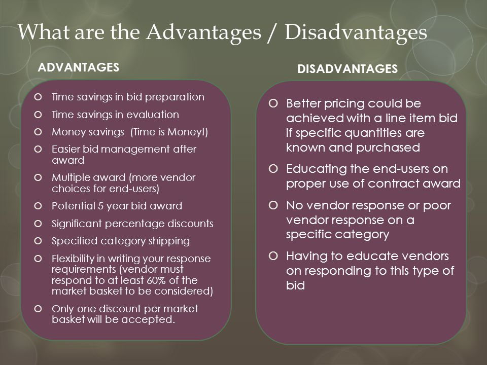 What are the Advantages / Disadvantages ADVANTAGES  Time savings in bid preparation  Time savings in evaluation  Money savings (Time is Money!)  Easier bid management after award  Multiple award (more vendor choices for end-users)  Potential 5 year bid award  Significant percentage discounts  Specified category shipping  Flexibility in writing your response requirements (vendor must respond to at least 60% of the market basket to be considered)  Only one discount per market basket will be accepted.