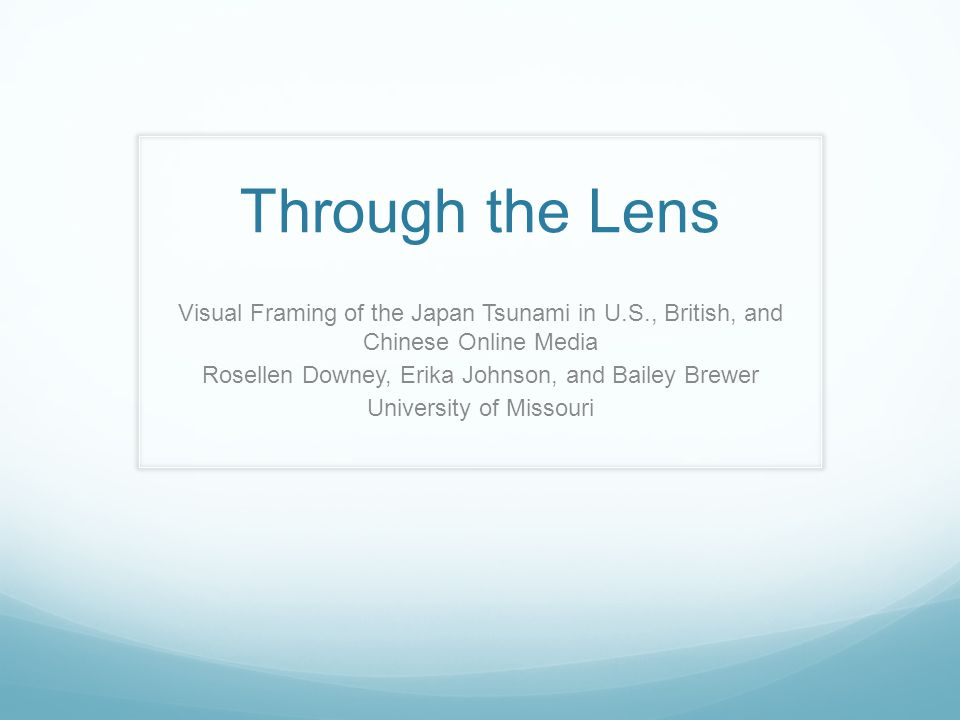 Through the Lens Visual Framing of the Japan Tsunami in U.S., British, and Chinese Online Media Rosellen Downey, Erika Johnson, and Bailey Brewer University of Missouri