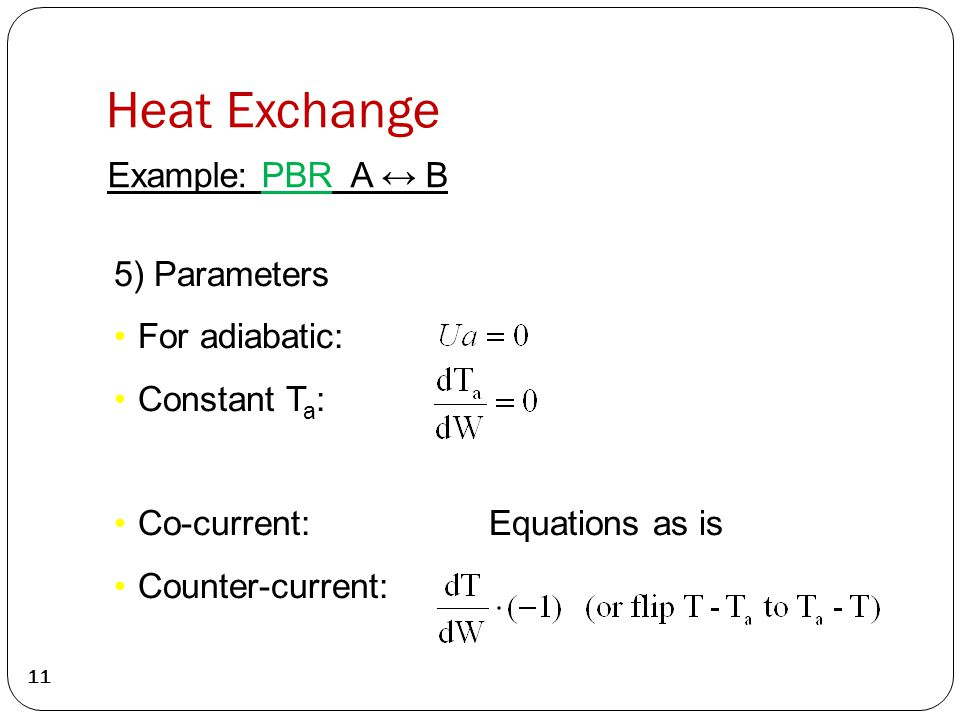 Heat Exchange 11 Example: PBR A ↔ B 5) Parameters For adiabatic: Constant T a : Co-current: Equations as is Counter-current: