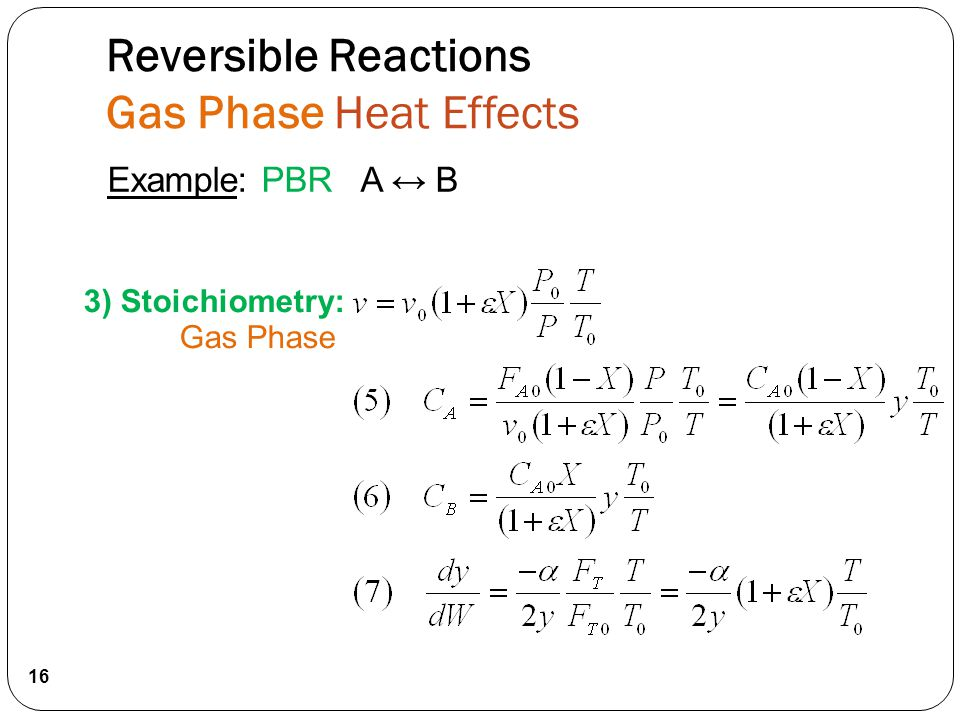 3) Stoichiometry: Gas Phase 16 Example: PBR A ↔ B Reversible Reactions Gas Phase Heat Effects