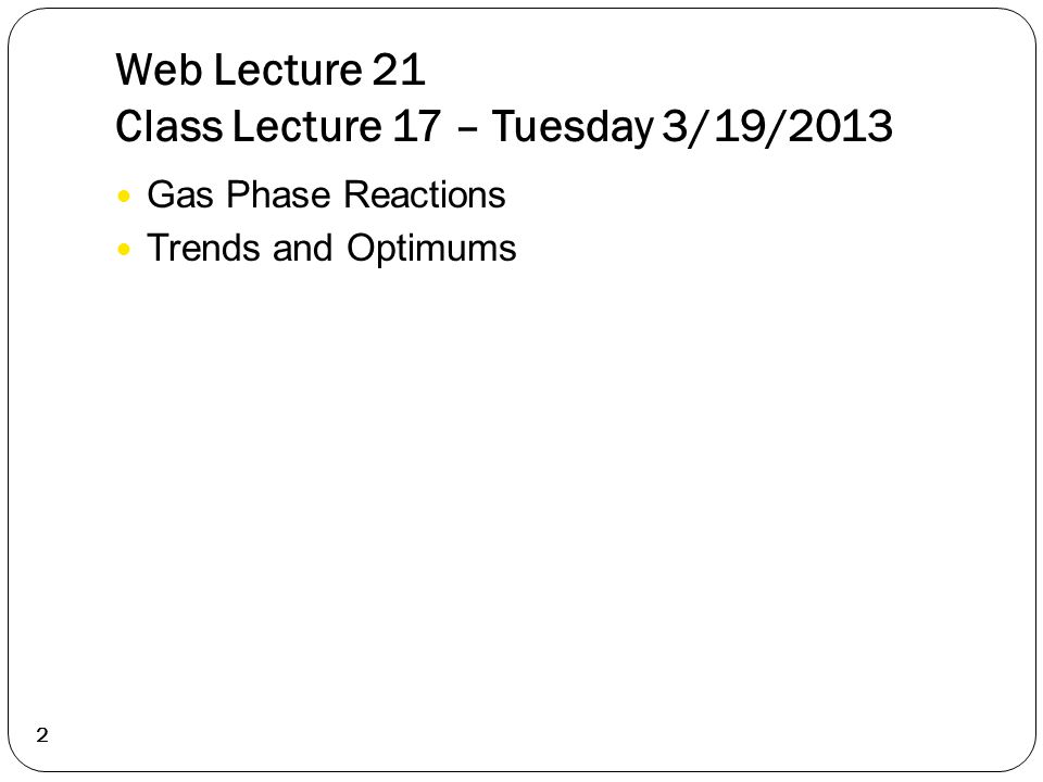 Web Lecture 21 Class Lecture 17 – Tuesday 3/19/2013 Gas Phase Reactions Trends and Optimums 2