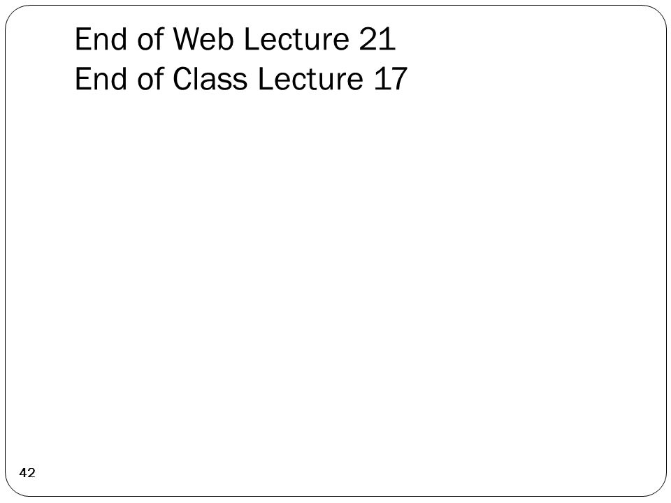End of Web Lecture 21 End of Class Lecture 17 42