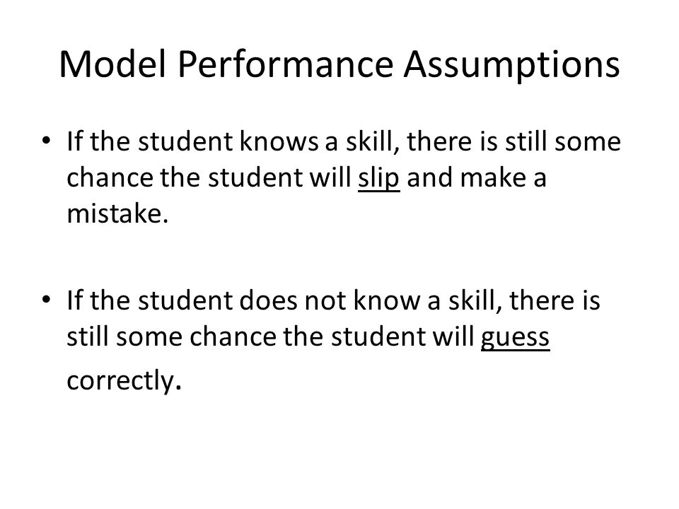 Model Performance Assumptions If the student knows a skill, there is still some chance the student will slip and make a mistake.