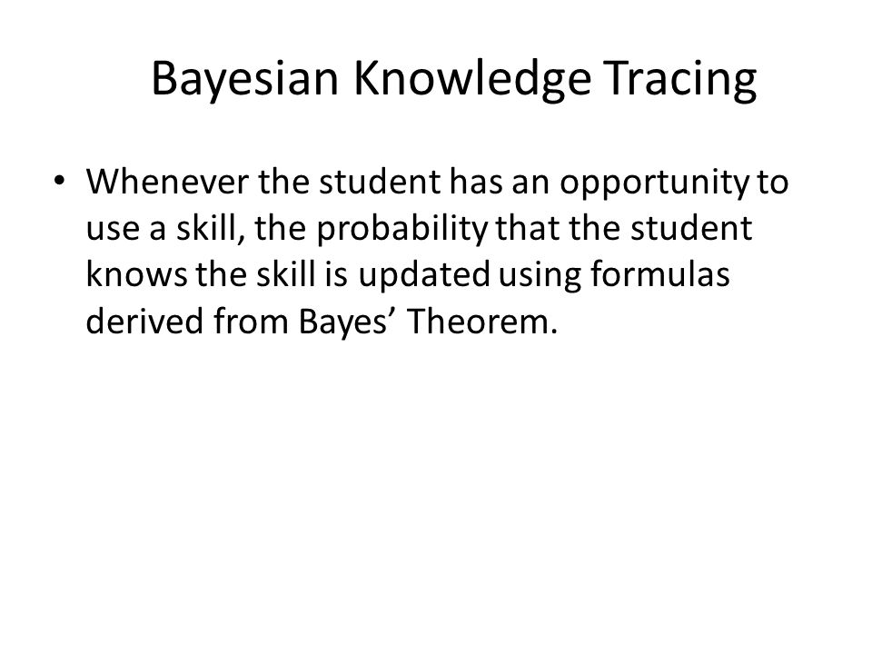 Bayesian Knowledge Tracing Whenever the student has an opportunity to use a skill, the probability that the student knows the skill is updated using f