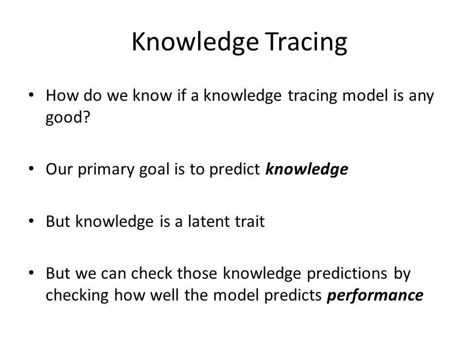 Knowledge Tracing How do we know if a knowledge tracing model is any good? Our primary goal is to predict knowledge But knowledge is a latent trait Bu