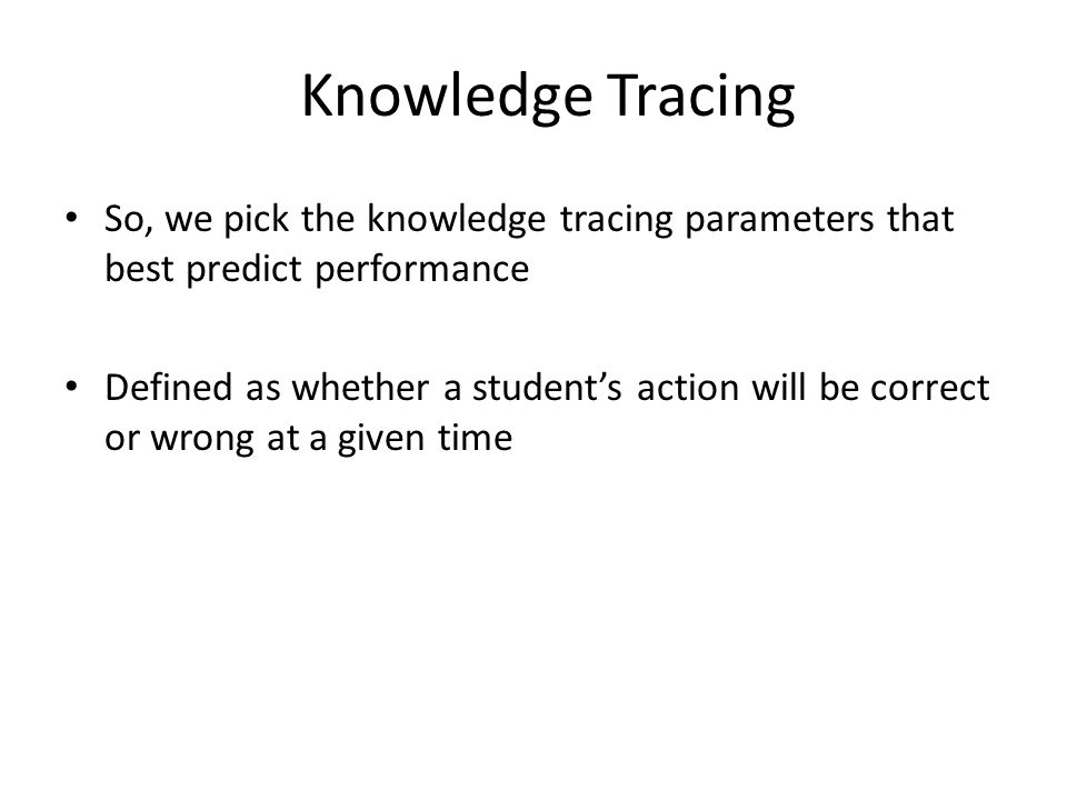 Knowledge Tracing So, we pick the knowledge tracing parameters that best predict performance Defined as whether a student's action will be correct or wrong at a given time