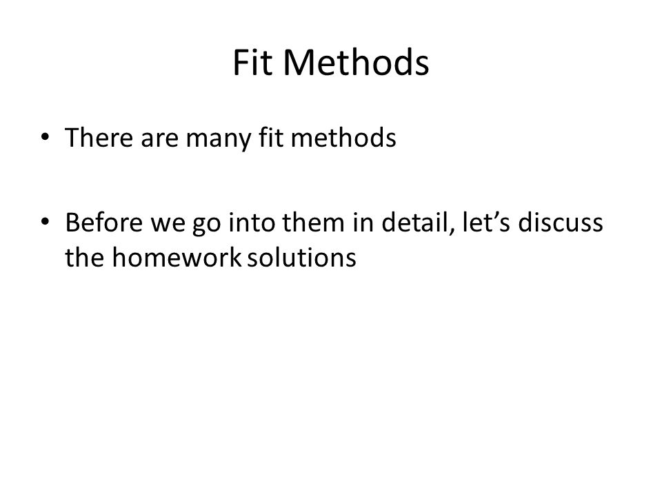 Fit Methods There are many fit methods Before we go into them in detail, let's discuss the homework solutions