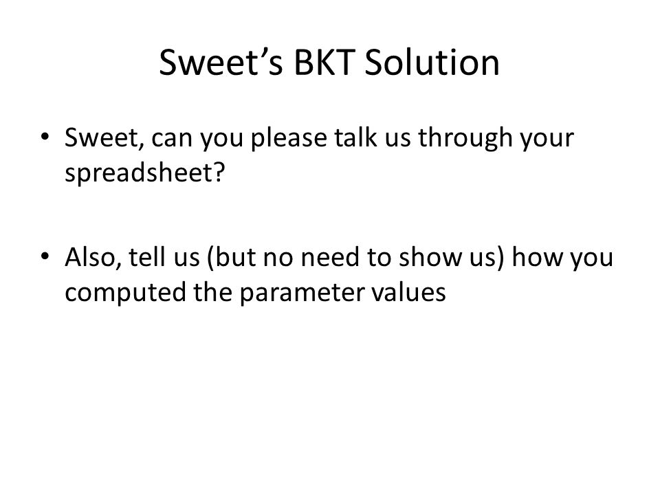 Sweet's BKT Solution Sweet, can you please talk us through your spreadsheet? Also, tell us (but no need to show us) how you computed the parameter val