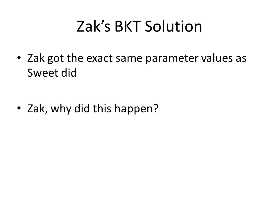 Zak's BKT Solution Zak got the exact same parameter values as Sweet did Zak, why did this happen?