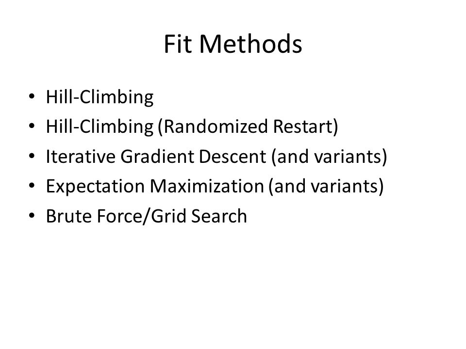 Fit Methods Hill-Climbing Hill-Climbing (Randomized Restart) Iterative Gradient Descent (and variants) Expectation Maximization (and variants) Brute Force/Grid Search