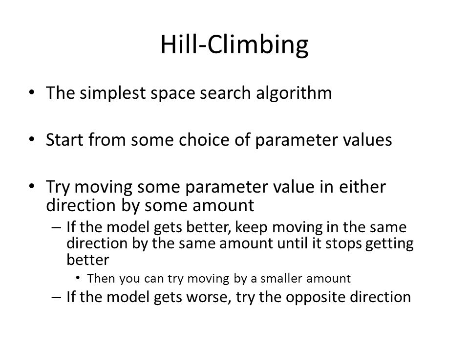Hill-Climbing The simplest space search algorithm Start from some choice of parameter values Try moving some parameter value in either direction by some amount – If the model gets better, keep moving in the same direction by the same amount until it stops getting better Then you can try moving by a smaller amount – If the model gets worse, try the opposite direction