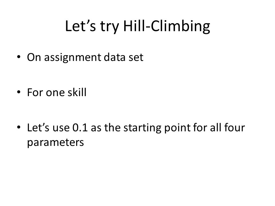 Let's try Hill-Climbing On assignment data set For one skill Let's use 0.1 as the starting point for all four parameters