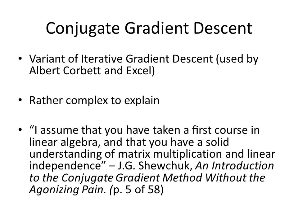 """Conjugate Gradient Descent Variant of Iterative Gradient Descent (used by Albert Corbett and Excel) Rather complex to explain """"I assume that you have"""