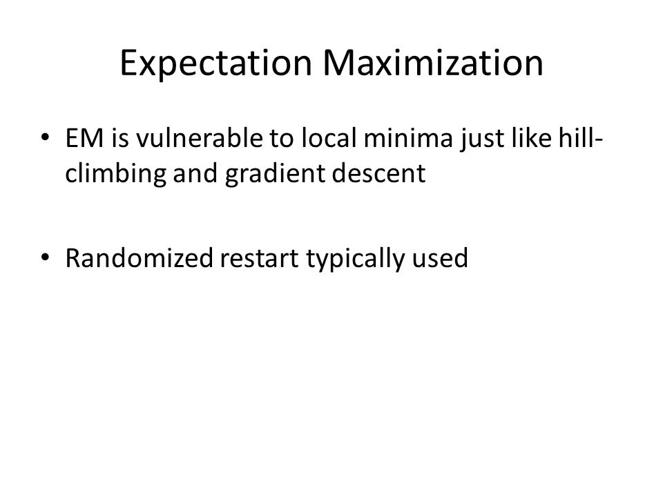 Expectation Maximization EM is vulnerable to local minima just like hill- climbing and gradient descent Randomized restart typically used