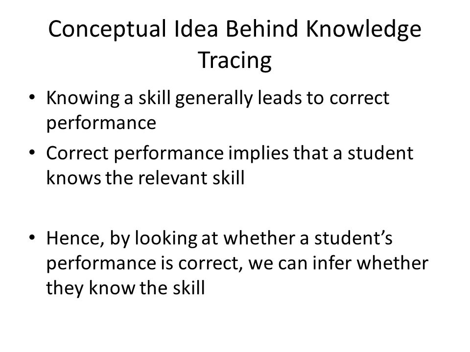 Conceptual Idea Behind Knowledge Tracing Knowing a skill generally leads to correct performance Correct performance implies that a student knows the r