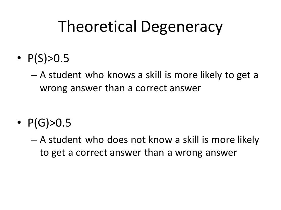 Theoretical Degeneracy P(S)>0.5 – A student who knows a skill is more likely to get a wrong answer than a correct answer P(G)>0.5 – A student who does not know a skill is more likely to get a correct answer than a wrong answer