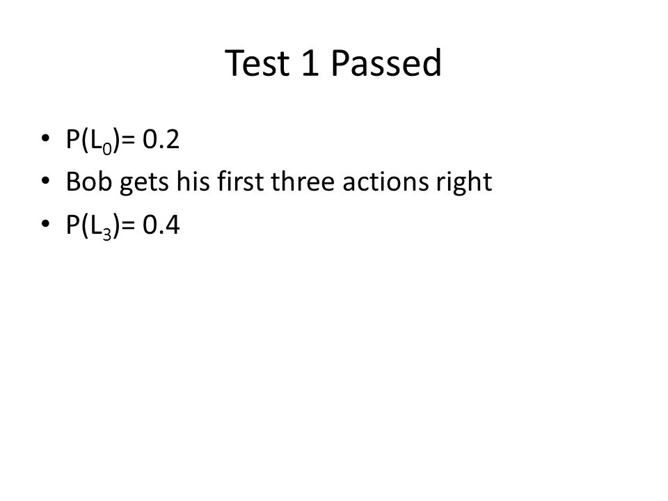 Test 1 Passed P(L 0 )= 0.2 Bob gets his first three actions right P(L 3 )= 0.4