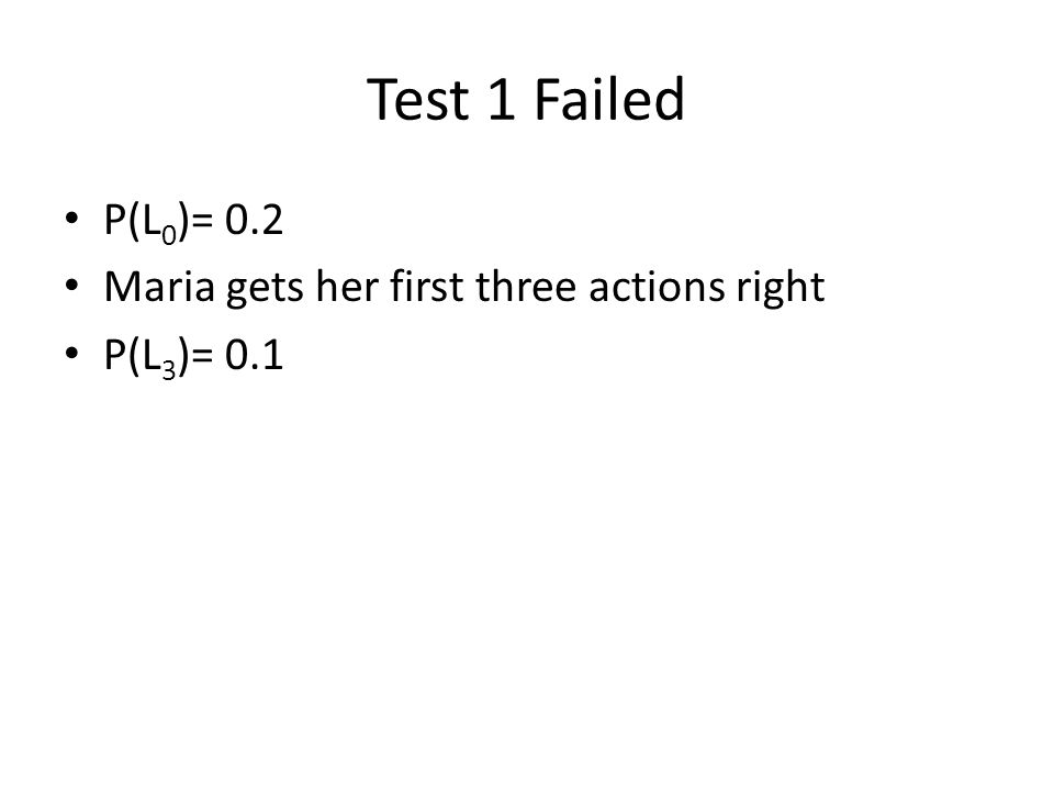 Test 1 Failed P(L 0 )= 0.2 Maria gets her first three actions right P(L 3 )= 0.1